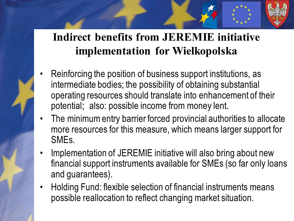 Indirect benefits from JEREMIE initiative implementation for Wielkopolska Reinforcing the position of business support institutions, as intermediate bodies; the possibility of obtaining substantial operating resources should translate into enhancement of their potential ; also: possible income from money lent.