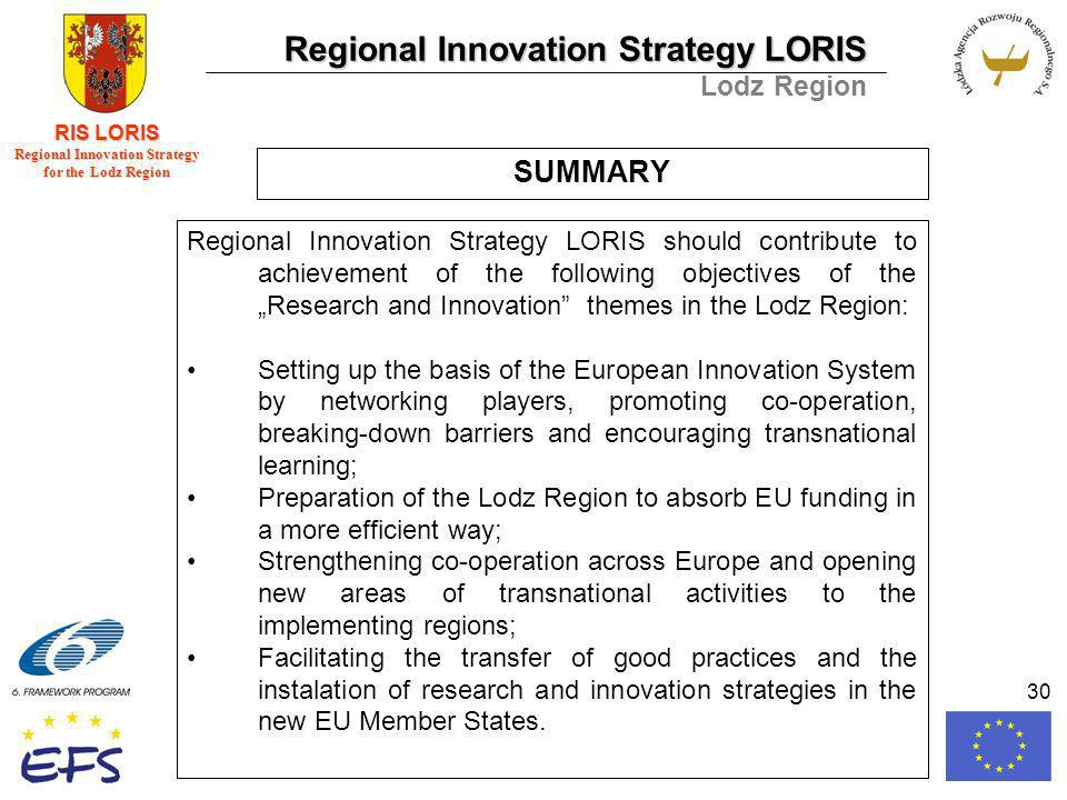 Regional Innovation Strategy LORIS Lodz Region RIS LORIS Regional Innovation Strategy for the Lodz Region 30 SUMMARY Regional Innovation Strategy LORIS should contribute to achievement of the following objectives of theResearch and Innovation themes in the Lodz Region: Setting up the basis of the European Innovation System by networking players, promoting co-operation, breaking-down barriers and encouraging transnational learning; Preparation of the Lodz Region to absorb EU funding in a more efficient way; Strengthening co-operation across Europe and opening new areas of transnational activities to the implementing regions; Facilitating the transfer of good practices and the instalation of research and innovation strategies in the new EU Member States.
