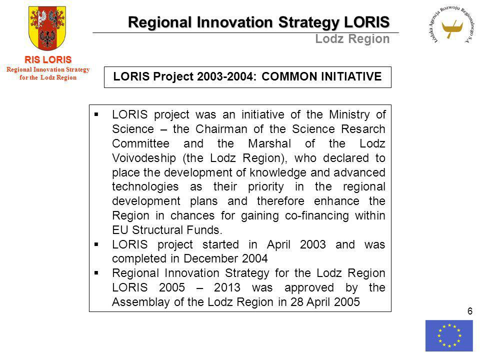 Regional Innovation Strategy LORIS Lodz Region RIS LORIS Regional Innovation Strategy for the Lodz Region 6 LORIS Project 2003-2004: COMMON INITIATIVE LORIS project was an initiative of the Ministry of Science – the Chairman of the Science Resarch Committee and the Marshal of the Lodz Voivodeship (the Lodz Region), who declared to place the development of knowledge and advanced technologies as their priority in the regional development plans and therefore enhance the Region in chances for gaining co-financing within EU Structural Funds.