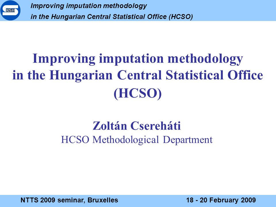 Improving imputation methodology in the Hungarian Central Statistical Office (HCSO) NTTS 2009 seminar, Bruxelles18 - 20 February 2009 Improving imputation methodology in the Hungarian Central Statistical Office (HCSO) Zoltán Csereháti HCSO Methodological Department