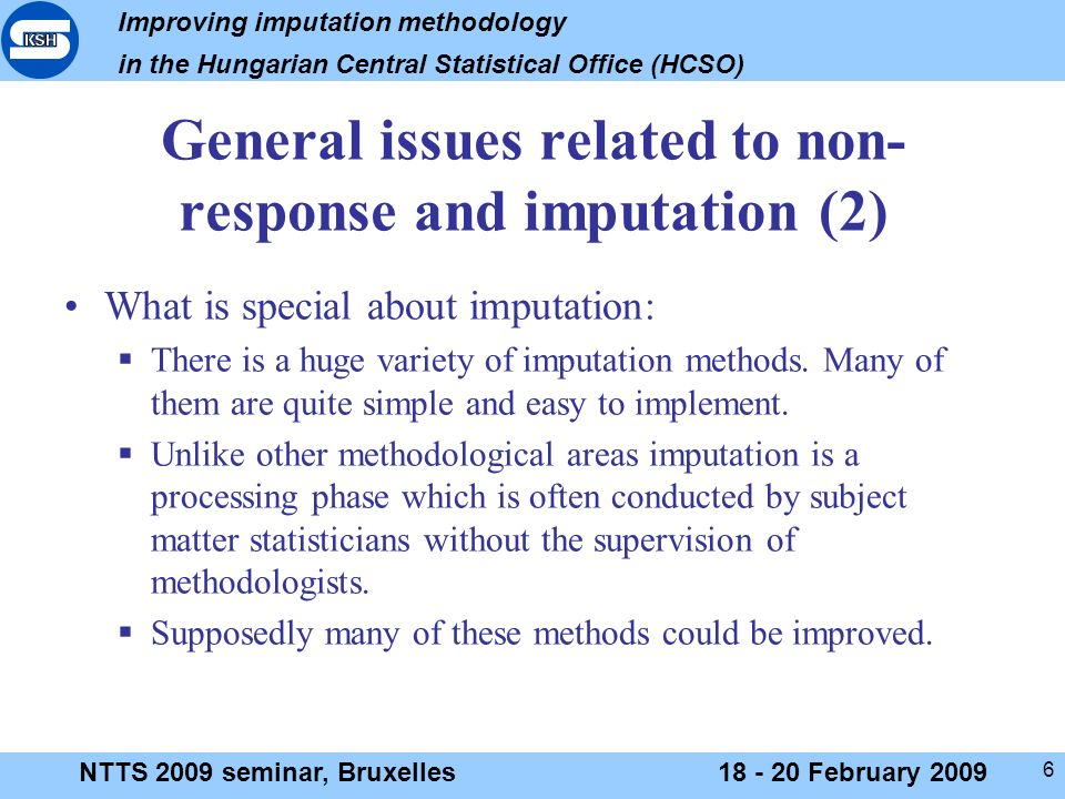 Improving imputation methodology in the Hungarian Central Statistical Office (HCSO) NTTS 2009 seminar, Bruxelles18 - 20 February 2009 6 General issues related to non- response and imputation (2) What is special about imputation: There is a huge variety of imputation methods.