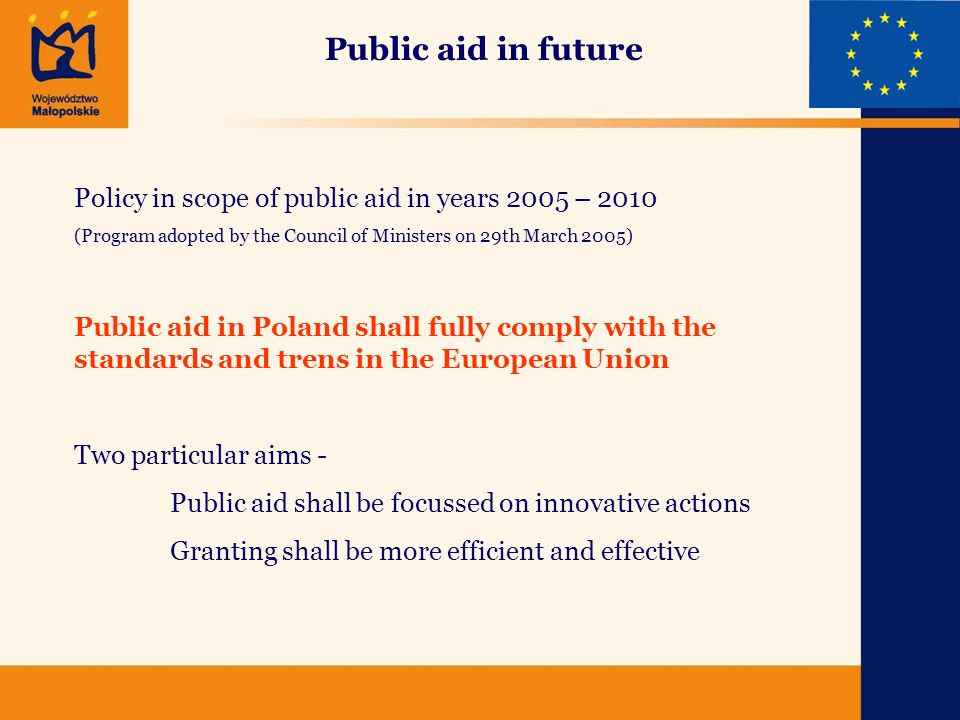 Public aid in future Policy in scope of public aid in years 2005 – 2010 (Program adopted by the Council of Ministers on 29th March 2005) Public aid in Poland shall fully comply with the standards and trens in the European Union Two particular aims - Public aid shall be focussed on innovative actions Granting shall be more efficient and effective