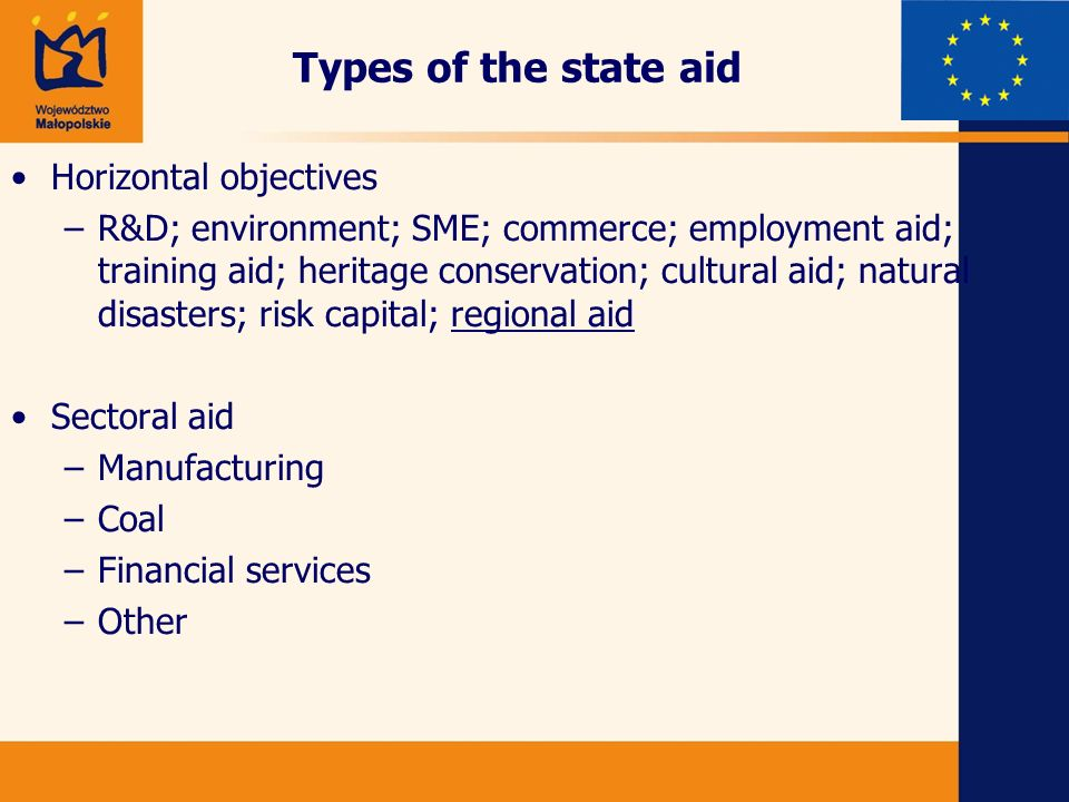 Types of the state aid Horizontal objectives –R&D; environment; SME; commerce; employment aid; training aid; heritage conservation; cultural aid; natural disasters; risk capital; regional aid Sectoral aid –Manufacturing –Coal –Financial services –Other