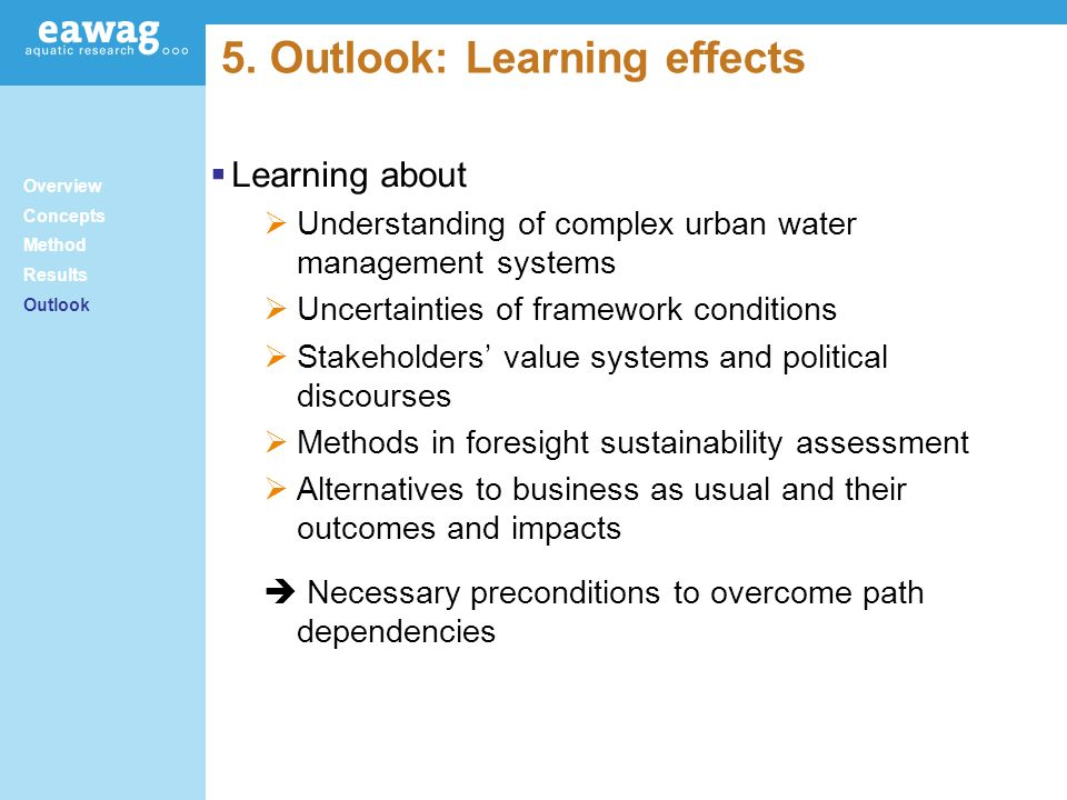 5. Outlook: Learning effects Overview Concepts Method Results Outlook Learning about Understanding of complex urban water management systems Uncertain