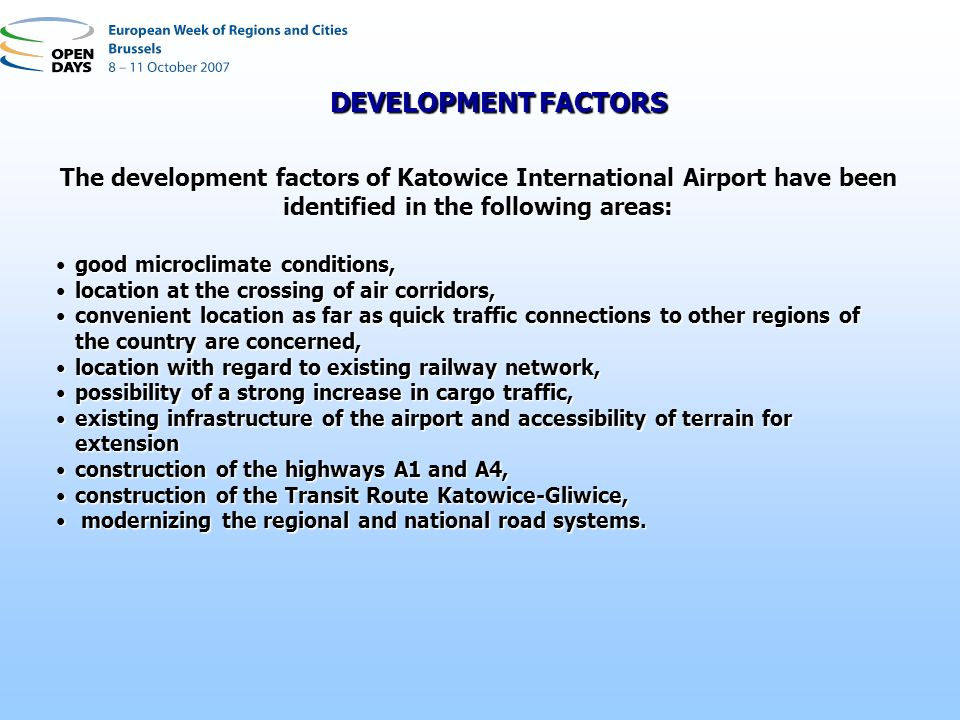 The development factors of Katowice International Airport have been identified in the following areas: good microclimate conditions,good microclimate conditions, location at the crossing of air corridors,location at the crossing of air corridors, convenient location as far as quick traffic connections to other regions of the country are concerned,convenient location as far as quick traffic connections to other regions of the country are concerned, location with regard to existing railway network,location with regard to existing railway network, possibility of a strong increase in cargo traffic,possibility of a strong increase in cargo traffic, existing infrastructure of the airport and accessibility of terrain for extensionexisting infrastructure of the airport and accessibility of terrain for extension construction of the highways A1 and A4,construction of the highways A1 and A4, construction of the Transit Route Katowice-Gliwice,construction of the Transit Route Katowice-Gliwice, modernizing the regional and national road systems.