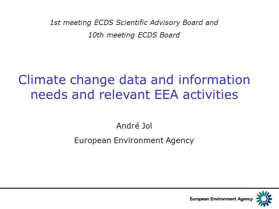 1st meeting ECDS Scientific Advisory Board and 10th meeting ECDS Board Climate change data and information needs and relevant EEA activities André Jol