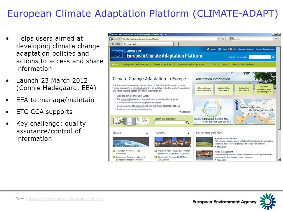 Helps users aimed at developing climate change adaptation policies and actions to access and share information Launch 23 March 2012 (Connie Hedegaard, EEA) EEA to manage/maintain ETC CCA supports Key challenge: quality assurance/control of information European Climate Adaptation Platform (CLIMATE-ADAPT) See: http://ace.geocat.net/web/guest/homehttp://ace.geocat.net/web/guest/home