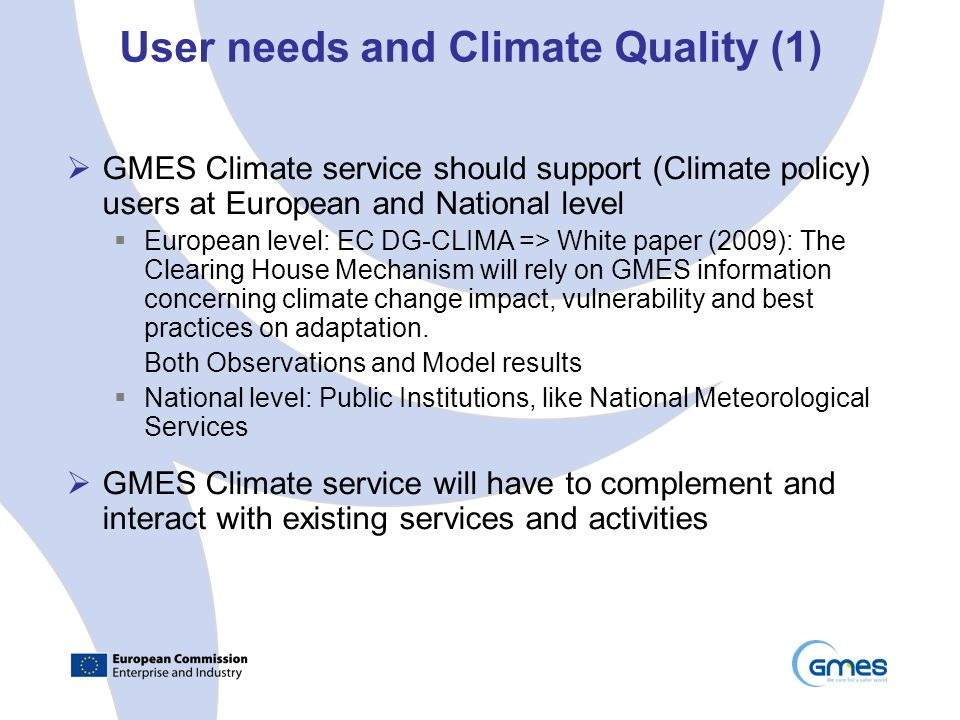 User needs and Climate Quality (1) GMES Climate service should support (Climate policy) users at European and National level European level: EC DG-CLIMA => White paper (2009): The Clearing House Mechanism will rely on GMES information concerning climate change impact, vulnerability and best practices on adaptation.