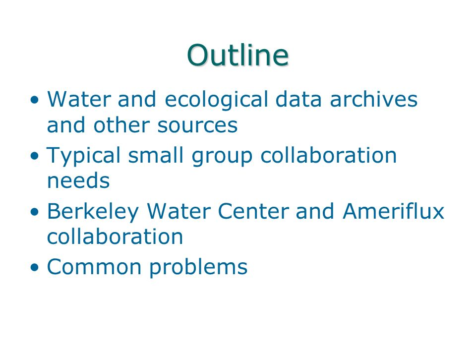 Outline Water and ecological data archives and other sources Typical small group collaboration needs Berkeley Water Center and Ameriflux collaboration Common problems