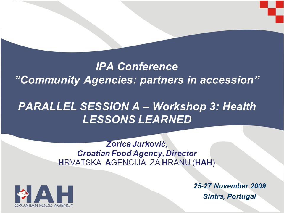 IPA Conference Community Agencies: partners in accession PARALLEL SESSION A – Workshop 3: Health LESSONS LEARNED Zorica Jurković, Croatian Food Agency, Director HRVATSKA AGENCIJA ZA HRANU (HAH) 25-27 November 2009 Sintra, Portugal