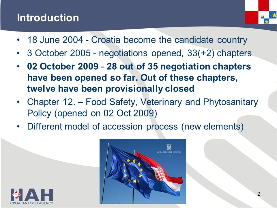Introduction 18 June 2004 - Croatia become the candidate country 3 October 2005 - negotiations opened, 33(+2) chapters 02 October 2009 - 28 out of 35 negotiation chapters have been opened so far.