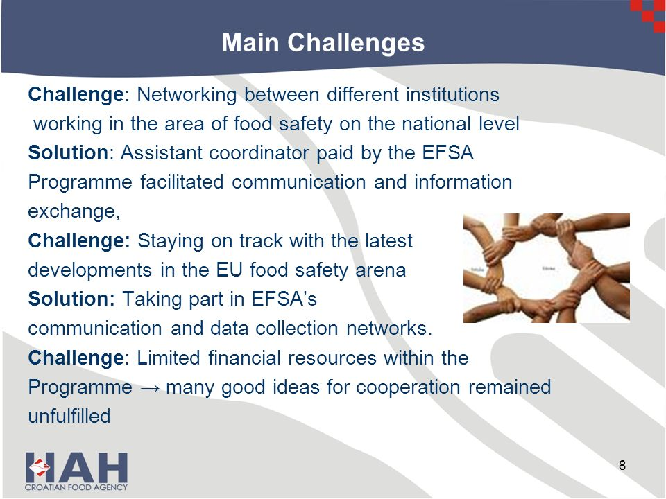Main Challenges Challenge: Networking between different institutions working in the area of food safety on the national level Solution: Assistant coordinator paid by the EFSA Programme facilitated communication and information exchange, Challenge: Staying on track with the latest developments in the EU food safety arena Solution: Taking part in EFSAs communication and data collection networks.