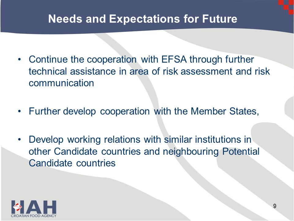 Needs and Expectations for Future Continue the cooperation with EFSA through further technical assistance in area of risk assessment and risk communication Further develop cooperation with the Member States, Develop working relations with similar institutions in other Candidate countries and neighbouring Potential Candidate countries 9
