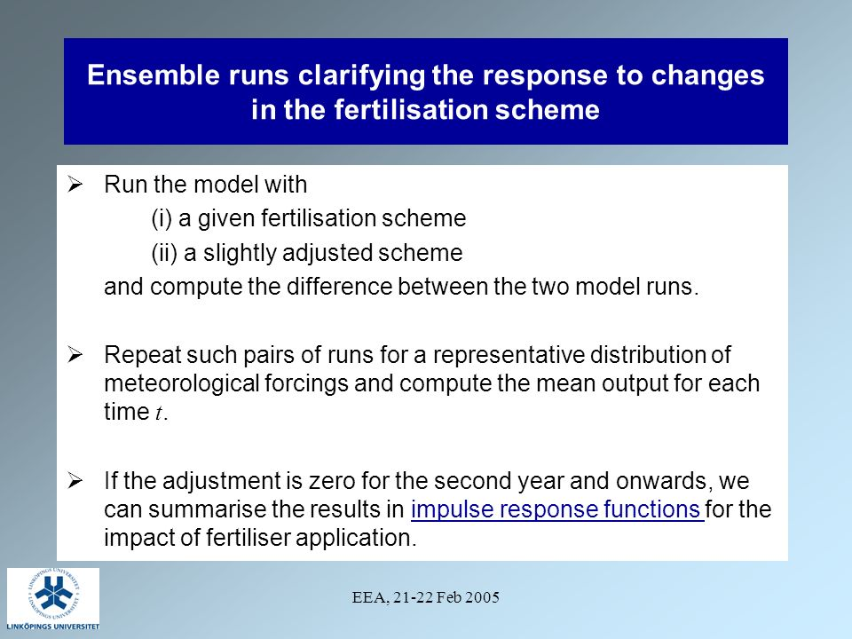 EEA, 21-22 Feb 2005 Ensemble runs clarifying the response to changes in the fertilisation scheme Run the model with (i) a given fertilisation scheme (ii) a slightly adjusted scheme and compute the difference between the two model runs.