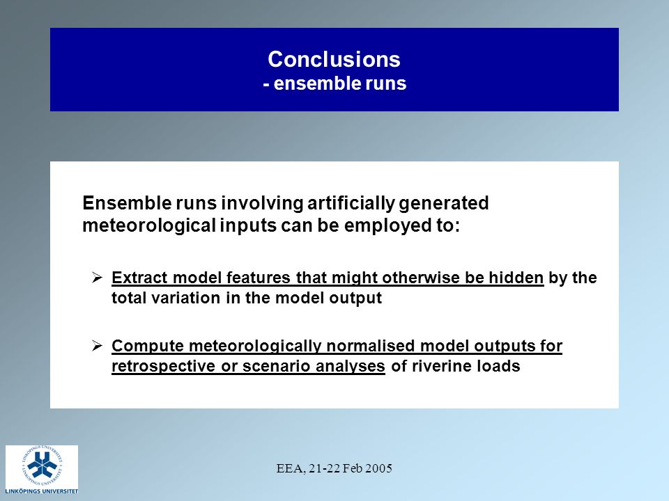 EEA, 21-22 Feb 2005 Conclusions - ensemble runs Ensemble runs involving artificially generated meteorological inputs can be employed to: Extract model features that might otherwise be hidden by the total variation in the model output Compute meteorologically normalised model outputs for retrospective or scenario analyses of riverine loads