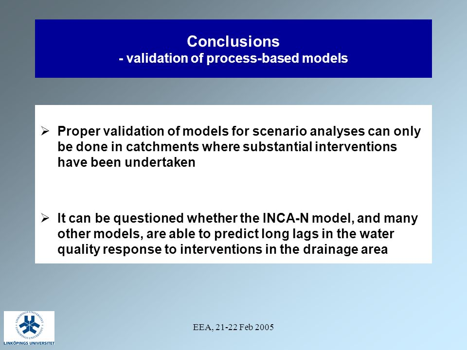 EEA, 21-22 Feb 2005 Conclusions - validation of process-based models Proper validation of models for scenario analyses can only be done in catchments where substantial interventions have been undertaken It can be questioned whether the INCA-N model, and many other models, are able to predict long lags in the water quality response to interventions in the drainage area