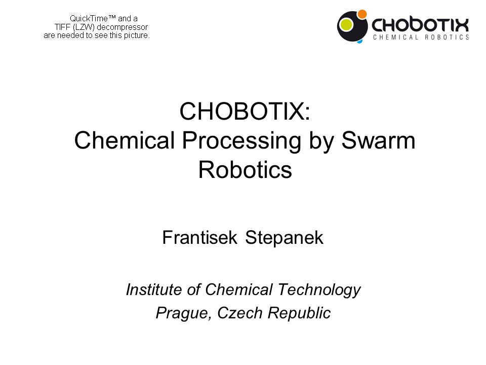 CHOBOTIX: Chemical Processing by Swarm Robotics Frantisek Stepanek Institute of Chemical Technology Prague, Czech Republic