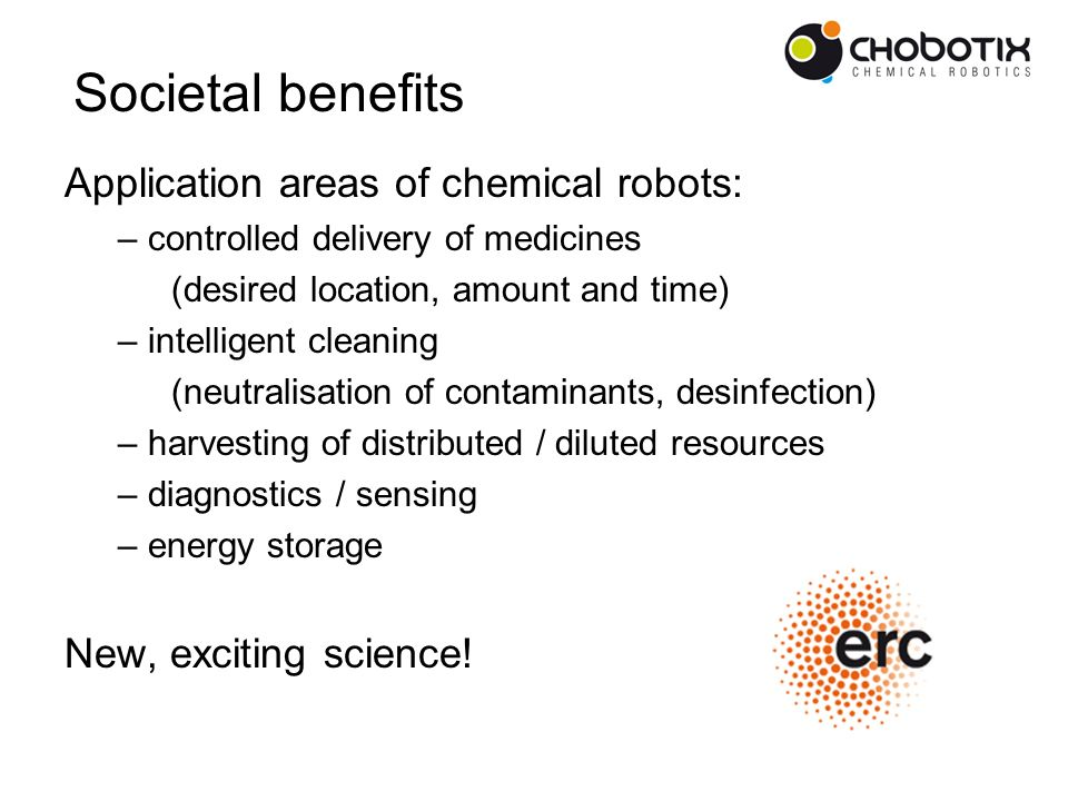 Application areas of chemical robots: – controlled delivery of medicines (desired location, amount and time) – intelligent cleaning (neutralisation of contaminants, desinfection) – harvesting of distributed / diluted resources – diagnostics / sensing – energy storage New, exciting science.