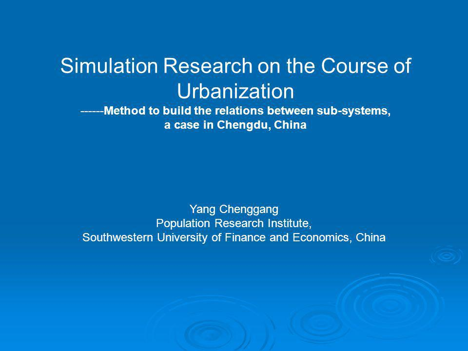 Simulation Research on the Course of Urbanization ------Method to build the relations between sub-systems, a case in Chengdu, China Yang Chenggang Population Research Institute, Southwestern University of Finance and Economics, China