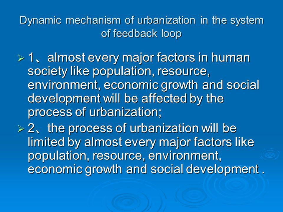 Dynamic mechanism of urbanization in the system of feedback loop 1 almost every major factors in human society like population, resource, environment, economic growth and social development will be affected by the process of urbanization; 1 almost every major factors in human society like population, resource, environment, economic growth and social development will be affected by the process of urbanization; 2 the process of urbanization will be limited by almost every major factors like population, resource, environment, economic growth and social development.