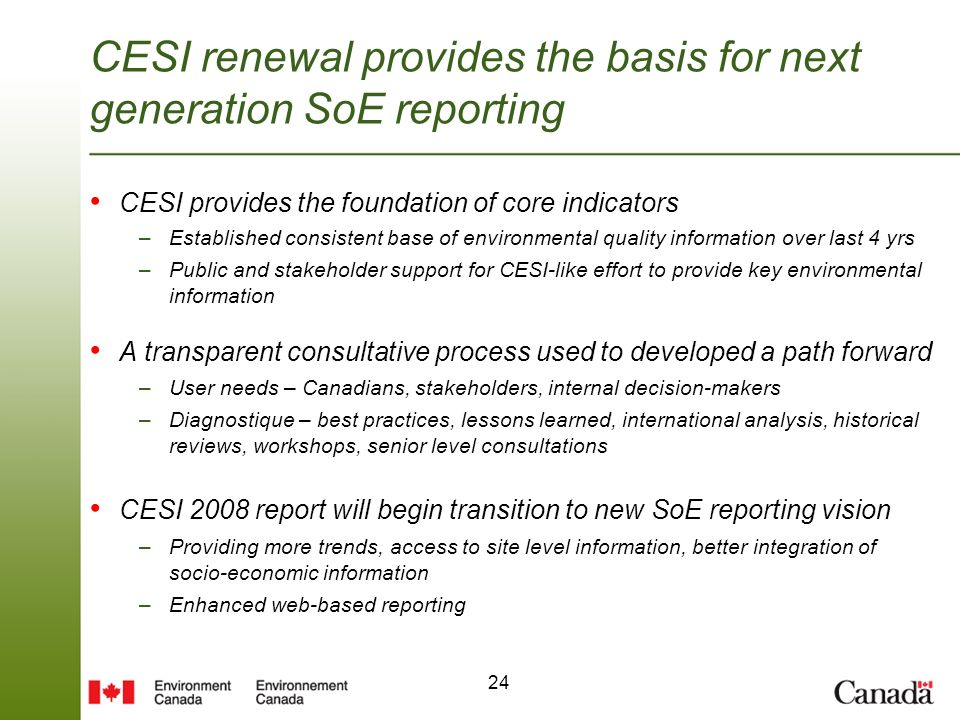 24 CESI renewal provides the basis for next generation SoE reporting CESI provides the foundation of core indicators –Established consistent base of environmental quality information over last 4 yrs –Public and stakeholder support for CESI-like effort to provide key environmental information A transparent consultative process used to developed a path forward –User needs – Canadians, stakeholders, internal decision-makers –Diagnostique – best practices, lessons learned, international analysis, historical reviews, workshops, senior level consultations CESI 2008 report will begin transition to new SoE reporting vision –Providing more trends, access to site level information, better integration of socio-economic information –Enhanced web-based reporting