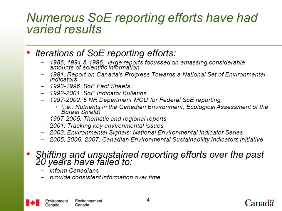 4 Numerous SoE reporting efforts have had varied results Iterations of SoE reporting efforts: –1986, 1991 & 1996: large reports focussed on amassing considerable amounts of scientific information –1991: Report on Canadas Progress Towards a National Set of Environmental Indicators – : SoE Fact Sheets – : SoE Indicator Bulletins – : 5 NR Department MOU for Federal SoE reporting (i.e.: Nutrients in the Canadian Environment, Ecological Assessment of the Boreal Shield) – : Thematic and regional reports –2001: Tracking key environmental issues –2003: Environmental Signals: National Environmental Indicator Series –2005, 2006, 2007: Canadian Environmental Sustainability Indicators Initiative Shifting and unsustained reporting efforts over the past 20 years have failed to: –inform Canadians –provide consistent information over time