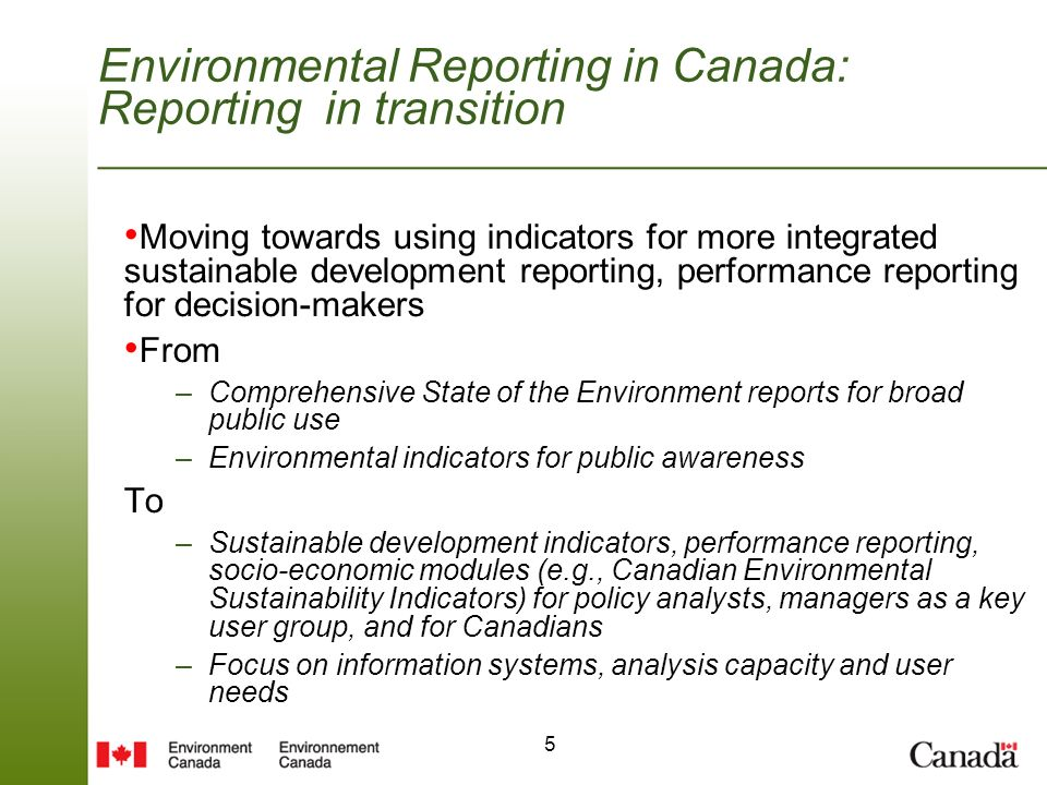 5 Environmental Reporting in Canada: Reporting in transition Moving towards using indicators for more integrated sustainable development reporting, performance reporting for decision-makers From –Comprehensive State of the Environment reports for broad public use –Environmental indicators for public awareness To –Sustainable development indicators, performance reporting, socio-economic modules (e.g., Canadian Environmental Sustainability Indicators) for policy analysts, managers as a key user group, and for Canadians –Focus on information systems, analysis capacity and user needs