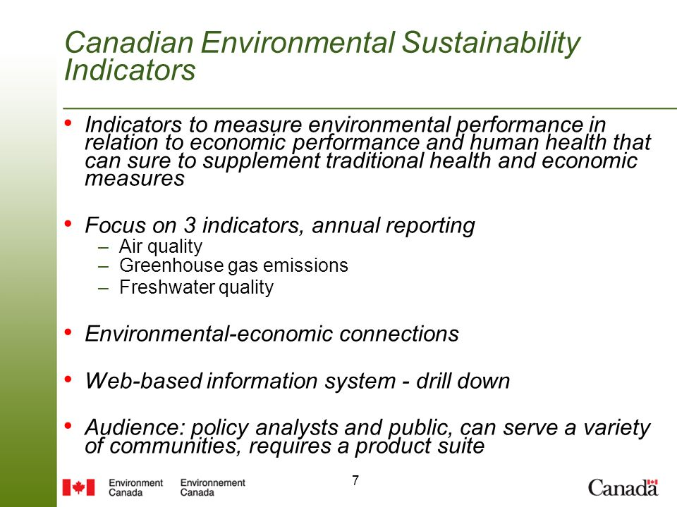 7 Canadian Environmental Sustainability Indicators Indicators to measure environmental performance in relation to economic performance and human health that can sure to supplement traditional health and economic measures Focus on 3 indicators, annual reporting –Air quality –Greenhouse gas emissions –Freshwater quality Environmental-economic connections Web-based information system - drill down Audience: policy analysts and public, can serve a variety of communities, requires a product suite