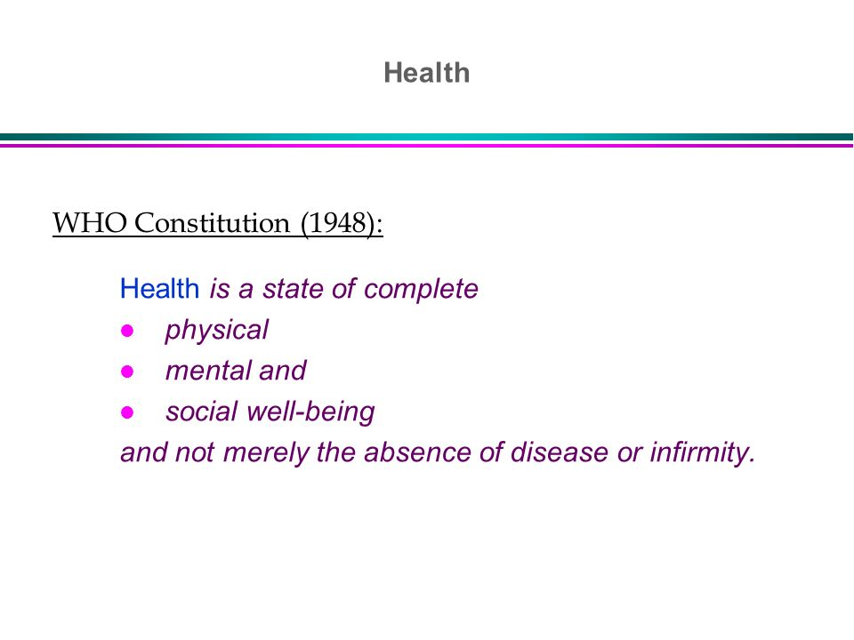 WHO Constitution (1948): Health is a state of complete l physical l mental and l social well-being and not merely the absence of disease or infirmity.