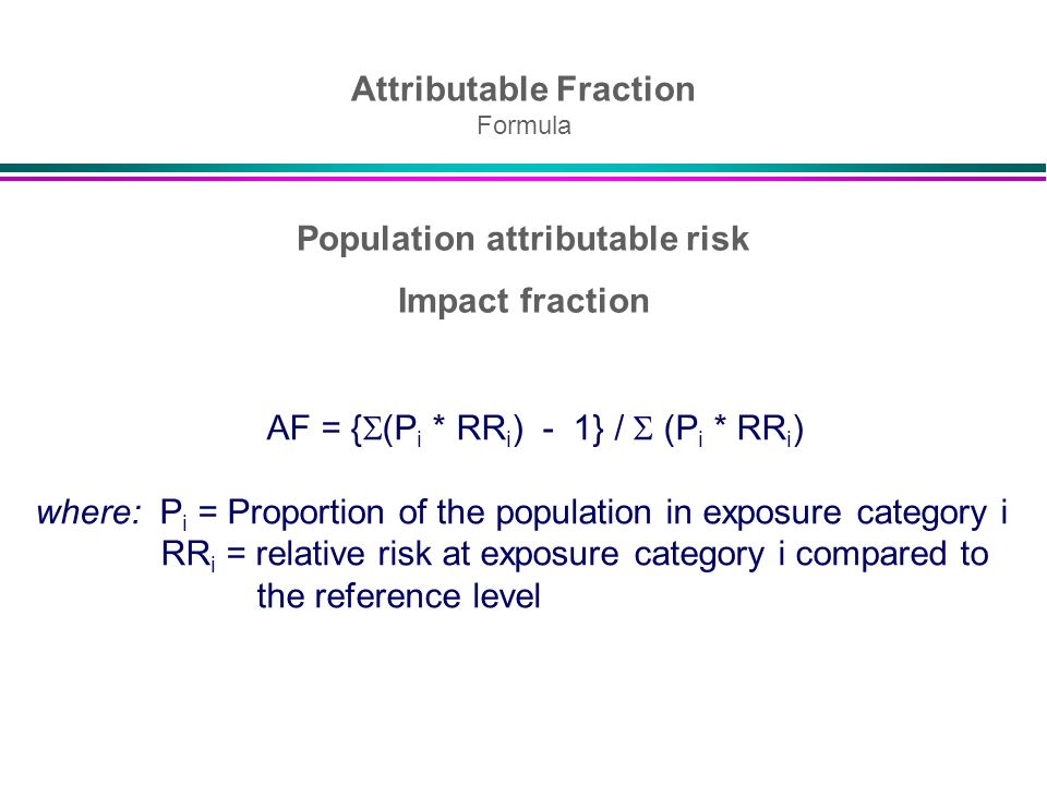Population attributable risk Impact fraction AF = { (P i * RR i ) - 1} / (P i * RR i ) where: P i = Proportion of the population in exposure category