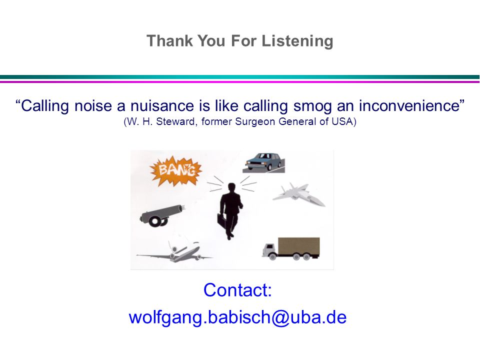 Contact: wolfgang.babisch@uba.de Calling noise a nuisance is like calling smog an inconvenience (W. H. Steward, former Surgeon General of USA) Thank Y