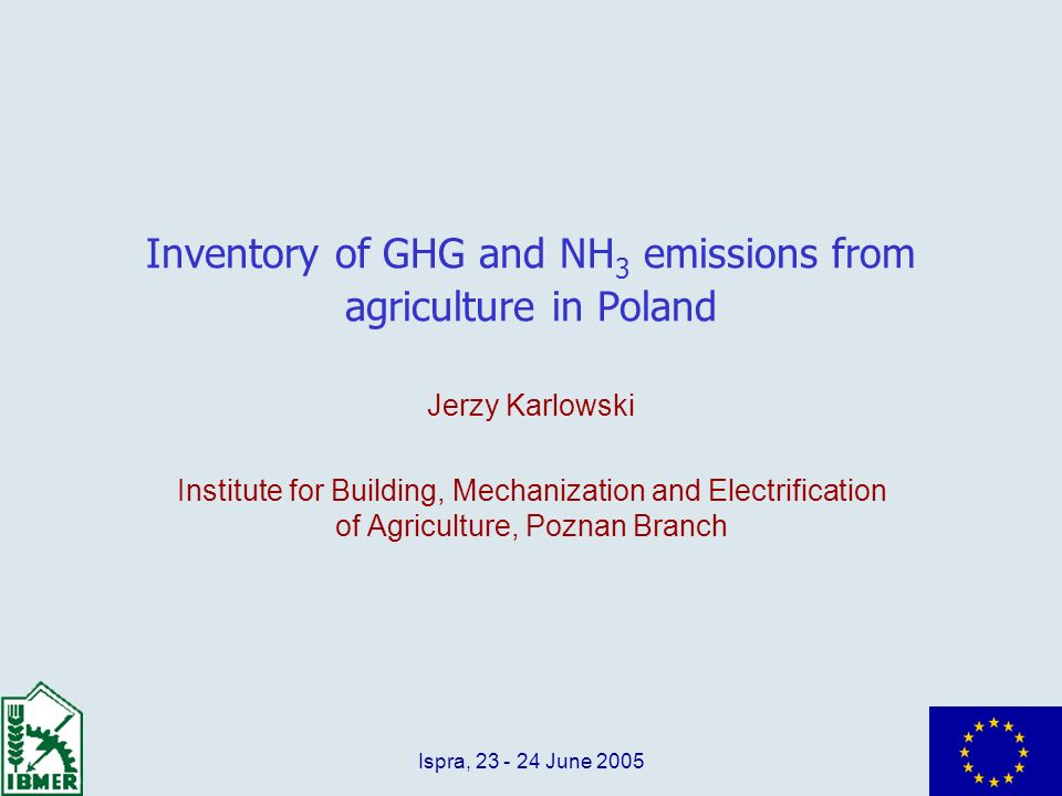 Ispra, 23 - 24 June 2005 Inventory of GHG and NH 3 emissions from agriculture in Poland Jerzy Karlowski Institute for Building, Mechanization and Elec