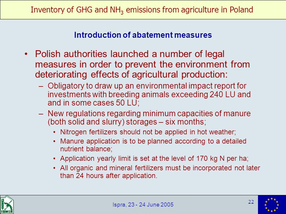 Inventory of GHG and NH 3 emissions from agriculture in Poland 22 Ispra, 23 - 24 June 2005 Polish authorities launched a number of legal measures in o
