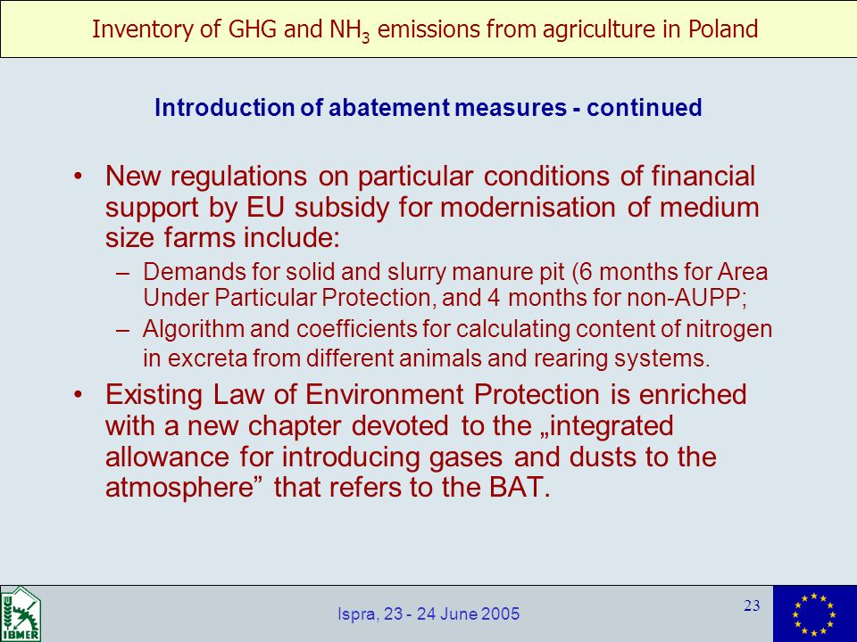 Inventory of GHG and NH 3 emissions from agriculture in Poland 23 Ispra, 23 - 24 June 2005 New regulations on particular conditions of financial support by EU subsidy for modernisation of medium size farms include: –Demands for solid and slurry manure pit (6 months for Area Under Particular Protection, and 4 months for non-AUPP; –Algorithm and coefficients for calculating content of nitrogen in excreta from different animals and rearing systems.