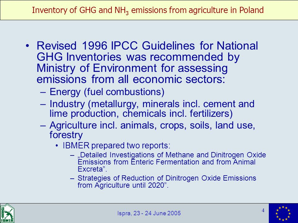 Inventory of GHG and NH 3 emissions from agriculture in Poland 4 Ispra, 23 - 24 June 2005 Revised 1996 IPCC Guidelines for National GHG Inventories was recommended by Ministry of Environment for assessing emissions from all economic sectors: –Energy (fuel combustions) –Industry (metallurgy, minerals incl.