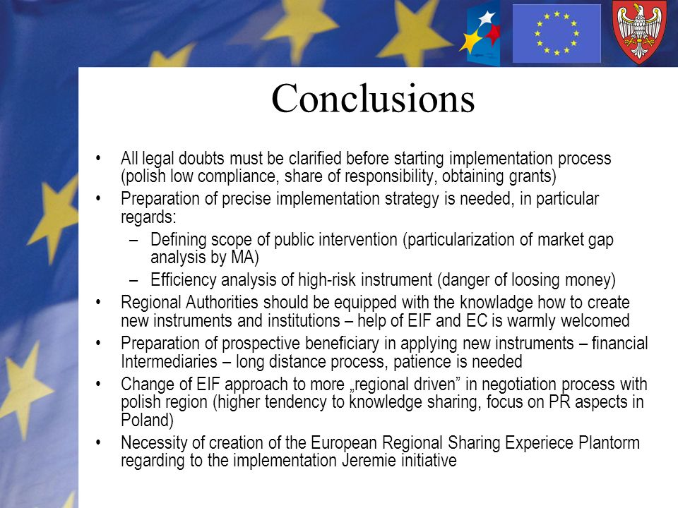 Conclusions All legal doubts must be clarified before starting implementation process (polish low compliance, share of responsibility, obtaining grants) Preparation of precise implementation strategy is needed, in particular regards: –Defining scope of public intervention (particularization of market gap analysis by MA) –Efficiency analysis of high-risk instrument (danger of loosing money) Regional Authorities should be equipped with the knowladge how to create new instruments and institutions – help of EIF and EC is warmly welcomed Preparation of prospective beneficiary in applying new instruments – financial Intermediaries – long distance process, patience is needed Change of EIF approach to more regional driven in negotiation process with polish region (higher tendency to knowledge sharing, focus on PR aspects in Poland) Necessity of creation of the European Regional Sharing Experiece Plantorm regarding to the implementation Jeremie initiative