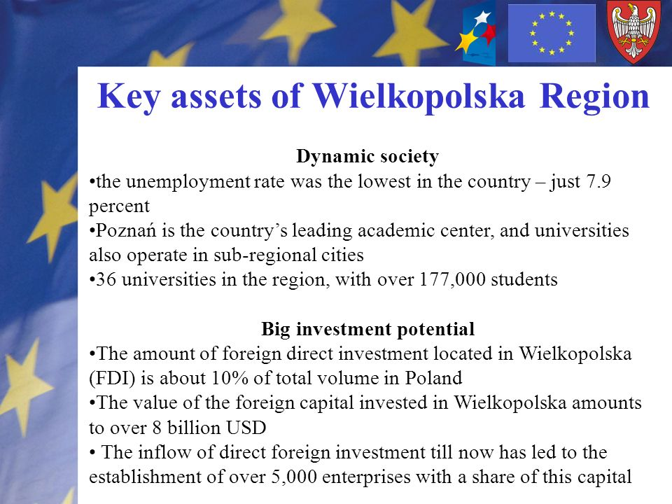 Key assets of Wielkopolska Region Dynamic society the unemployment rate was the lowest in the country – just 7.9 percent Poznań is the countrys leading academic center, and universities also operate in sub-regional cities 36 universities in the region, with over 177,000 students Big investment potential The amount of foreign direct investment located in Wielkopolska (FDI) is about 10% of total volume in Poland The value of the foreign capital invested in Wielkopolska amounts to over 8 billion USD The inflow of direct foreign investment till now has led to the establishment of over 5,000 enterprises with a share of this capital