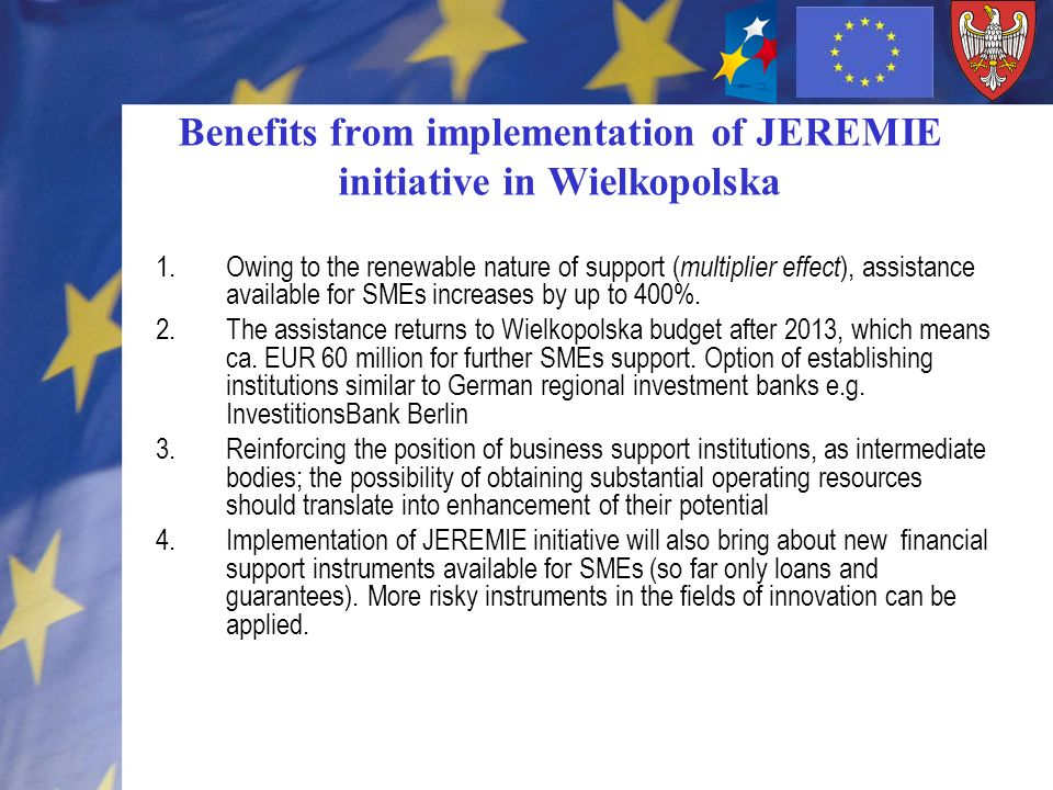 Benefits from implementation of JEREMIE initiative in Wielkopolska 1.Holding Fund: flexible selection of financial instruments means possible reallocation to reflect changing market situation.