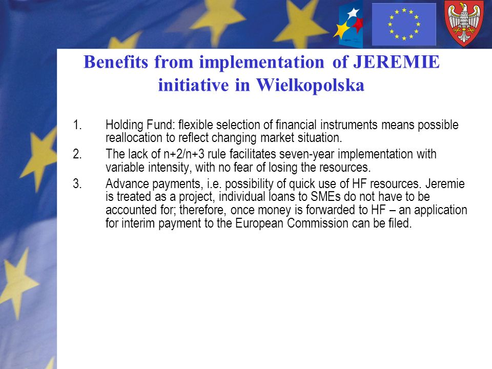 Problems with JEREMIE implementation Weakly developed market of the financial instruments– low level of awareness among the regional actors Lack of existing institution supporting financing innovation on the regional level – creation The entry level is EUR 60 million – it is more country- rather than region-adjusted (average annual income of Polish regions is ca EUR 300 million).