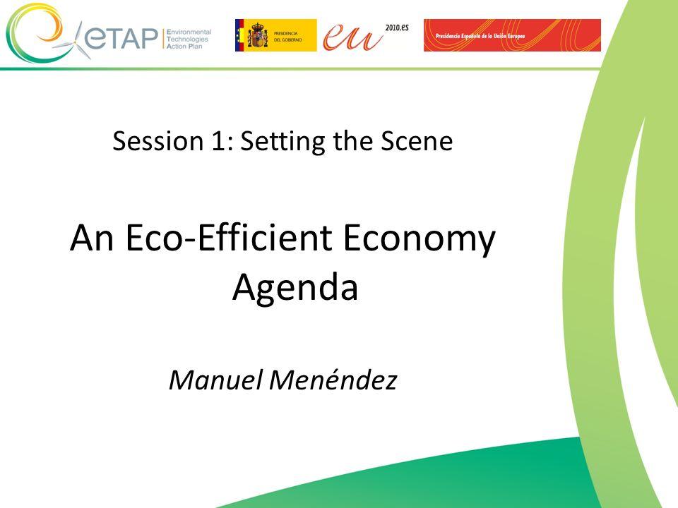 Session 1: Setting the Scene An Eco-Efficient Economy Agenda Manuel Menéndez