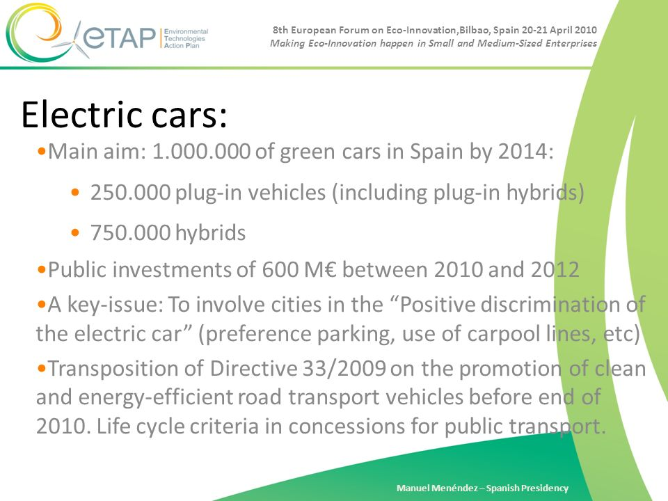 8th European Forum on Eco-Innovation,Bilbao, Spain 20-21 April 2010 Making Eco-Innovation happen in Small and Medium-Sized Enterprises Manuel Menéndez – Spanish Presidency Electric cars: Main aim: 1.000.000 of green cars in Spain by 2014: 250.000 plug-in vehicles (including plug-in hybrids) 750.000 hybrids Public investments of 600 M between 2010 and 2012 A key-issue: To involve cities in the Positive discrimination of the electric car (preference parking, use of carpool lines, etc) Transposition of Directive 33/2009 on the promotion of clean and energy-efficient road transport vehicles before end of 2010.
