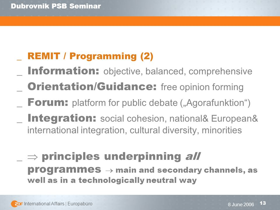 | International Affairs | Europabüro 13 Dubrovnik PSB Seminar 8 June 2006 _REMIT / Programming (2) _Information: objective, balanced, comprehensive _Orientation/Guidance: free opinion forming _Forum: platform for public debate (Agorafunktion) _Integration: social cohesion, national& European& international integration, cultural diversity, minorities _ principles underpinning all programmes main and secondary channels, as well as in a technologically neutral way