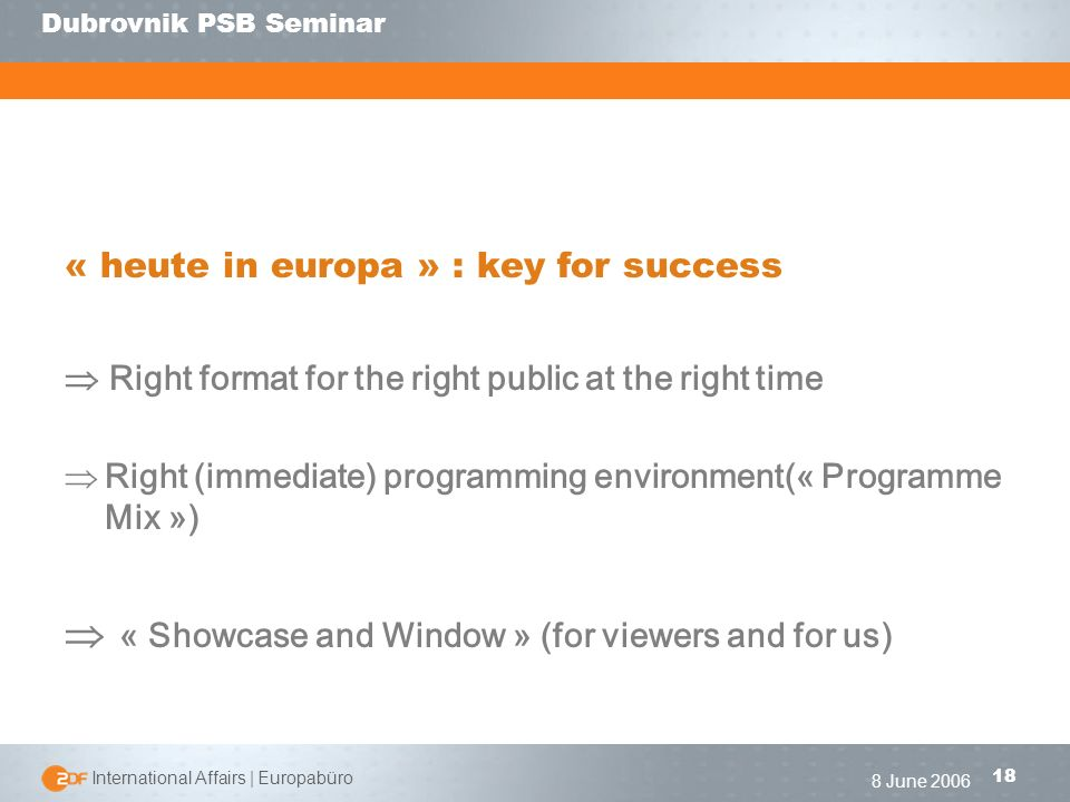 | International Affairs | Europabüro 18 Dubrovnik PSB Seminar 8 June 2006 « heute in europa » : key for success Right format for the right public at the right time Right (immediate) programming environment(« Programme Mix ») « Showcase and Window » (for viewers and for us)