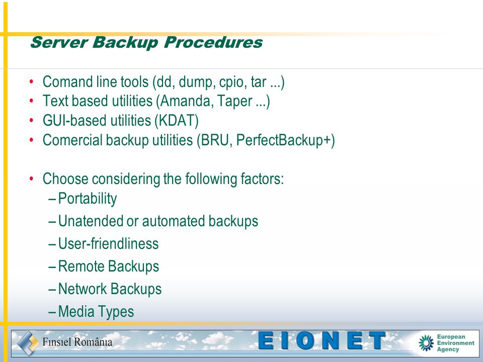 Server Backup Procedures Comand line tools (dd, dump, cpio, tar...) Text based utilities (Amanda, Taper...) GUI-based utilities (KDAT) Comercial backup utilities (BRU, PerfectBackup+) Choose considering the following factors: –Portability –Unatended or automated backups –User-friendliness –Remote Backups –Network Backups –Media Types
