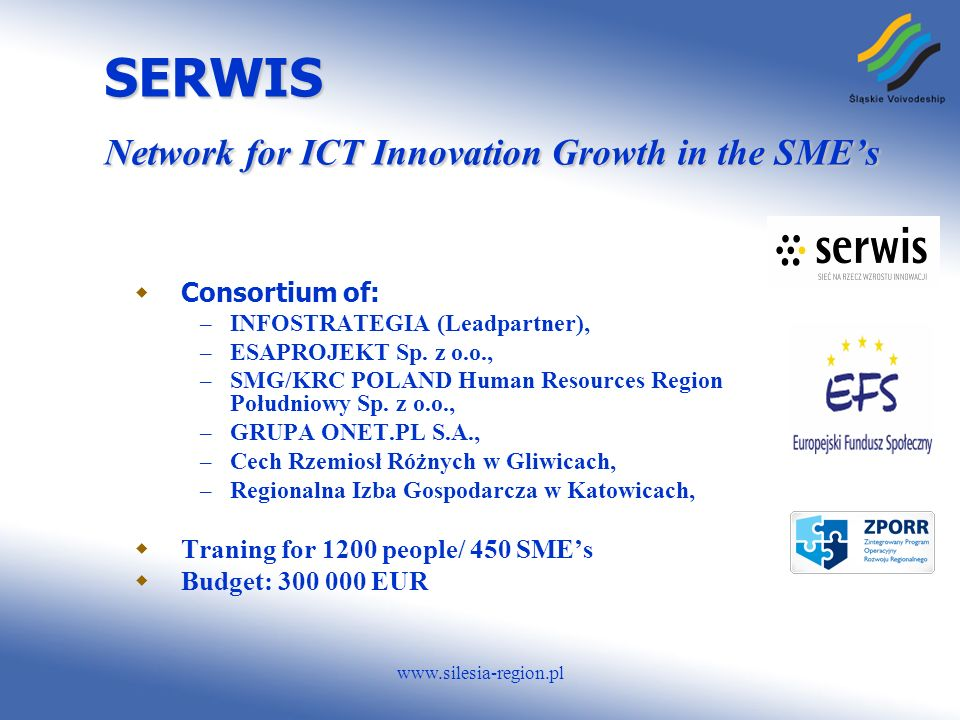 www.silesia-region.pl SERWIS Network for ICT Innovation Growth in the SMEs Consortium of: – INFOSTRATEGIA (Leadpartner), – ESAPROJEKT Sp.
