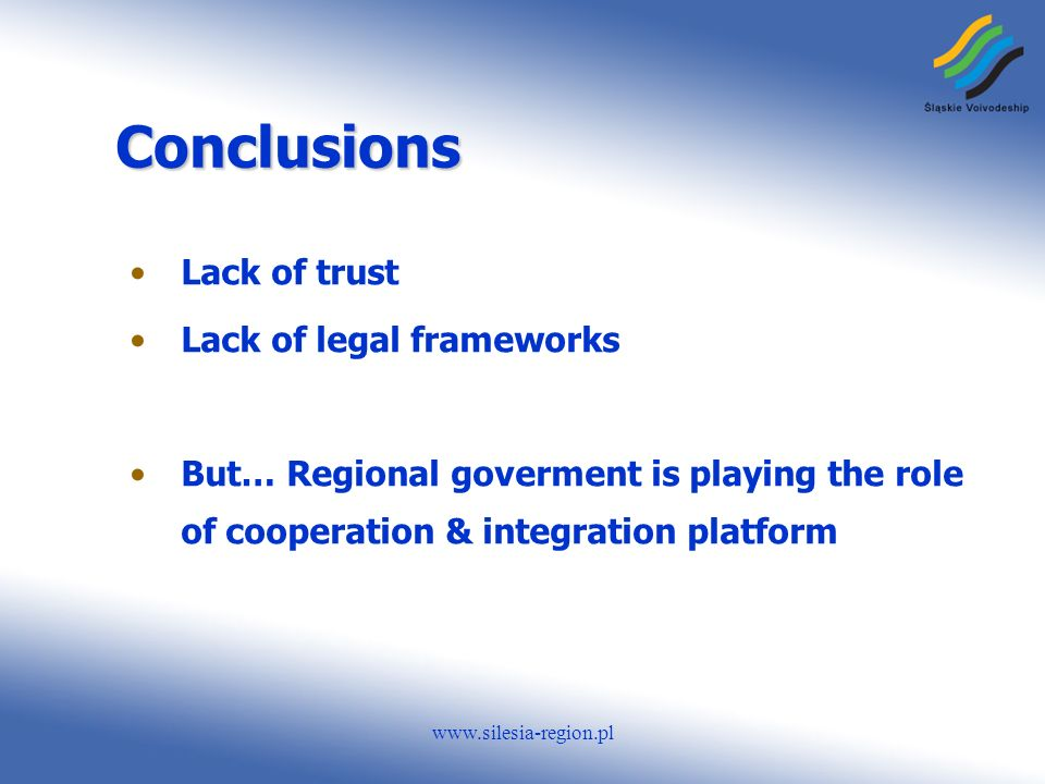 www.silesia-region.pl Conclusions Lack of trust Lack of legal frameworks But… Regional goverment is playing the role of cooperation & integration platform