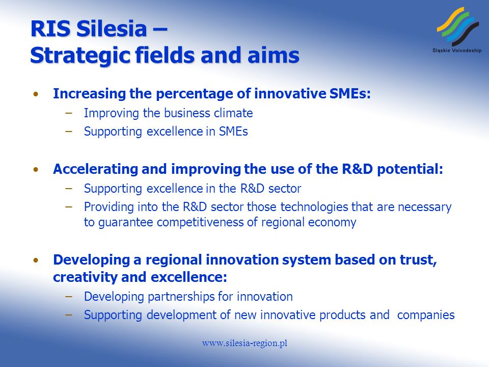 www.silesia-region.pl RIS Silesia – Strategic fields and aims Increasing the percentage of innovative SMEs: ̶Improving the business climate ̶Supporting excellence in SMEs Accelerating and improving the use of the R&D potential: ̶Supporting excellence in the R&D sector ̶Providing into the R&D sector those technologies that are necessary to guarantee competitiveness of regional economy Developing a regional innovation system based on trust, creativity and excellence: ̶Developing partnerships for innovation ̶Supporting development of new innovative products and companies