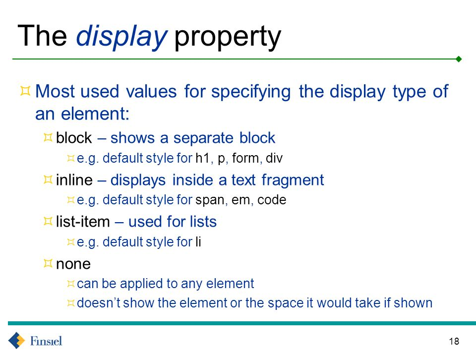 18 The display property Most used values for specifying the display type of an element: block – shows a separate block e.g.