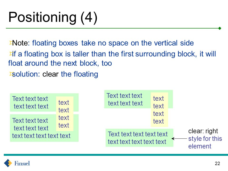 22 Positioning (4) Note: floating boxes take no space on the vertical side if a floating box is taller than the first surrounding block, it will float around the next block, too solution: clear the floating Text text text text text text Text text text text text text text text text text text Text text text text text text Text text text text text text text text text text text clear: right style for this element
