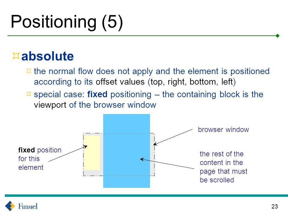 23 Positioning (5) absolute the normal flow does not apply and the element is positioned according to its offset values (top, right, bottom, left) special case: fixed positioning – the containing block is the viewport of the browser window fixed position for this element browser window the rest of the content in the page that must be scrolled